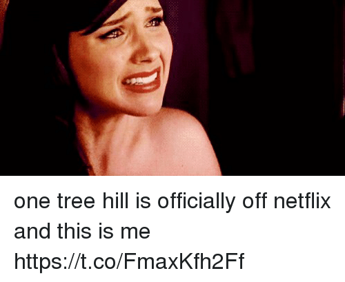 One Tree Hill: one tree hill is officially off netflix and this is me https://t.co/FmaxKfh2Ff