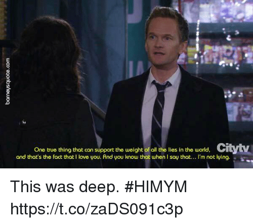 Love, Memes, and Thot: One true thing that can support the weight of all the lies in the world,  and thot's the fact that I love you. And you knou thot when I say that..I'm not lying. This was deep. #HIMYM https://t.co/zaDS091c3p