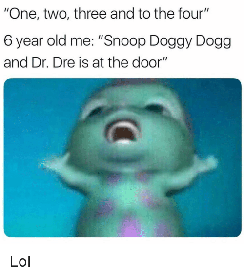 "Dr. Dre: ""One, two, three and to the four""  6 year old me: ""Snoop Doggy Dogg  and Dr. Dre is at the door"" Lol"