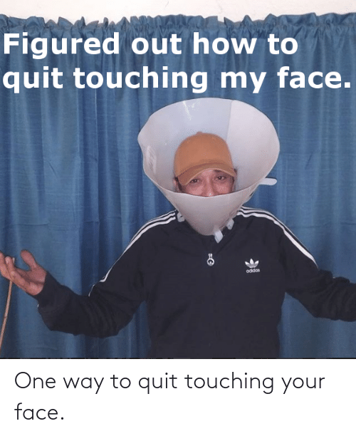 your face: One way to quit touching your face.