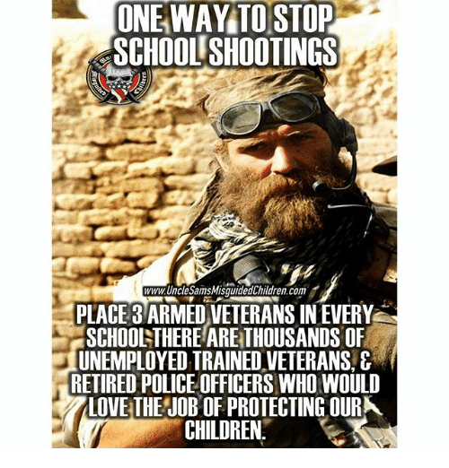 Children, Love, and Memes: ONE WAY TO STOP  SCHOOL SHOOTINGS  www.UncleSamsMisquidedChildren.com  PLACE 3 ARMED VETERANS IN EVERY  SCHOOLTHERE ARE THOUSANDS OF  UNEMPLOYED TRAINED VETERANS,&  RETIRED POLICE OFFICERS WHO WOULD  LOVE THEJOB OF PROTECTING OURK  CHILDREN.