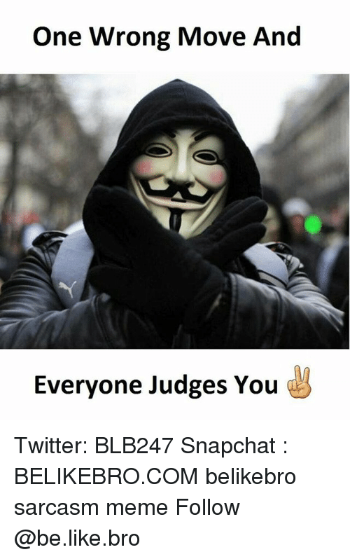 Be Like, Meme, and Memes: One Wrong Move And  Everyone Judges You Twitter: BLB247 Snapchat : BELIKEBRO.COM belikebro sarcasm meme Follow @be.like.bro