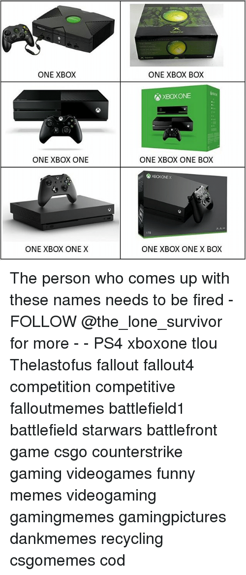 x box: ONE XBOX  ONE XBOX BOX  XBOXONE  ONE XBOX ONE  ONE XBOX ONE BOX  XBOKONEX  1Ta  ONE XBOX ONE X  ONE XBOX ONE X BOX The person who comes up with these names needs to be fired - FOLLOW @the_lone_survivor for more - - PS4 xboxone tlou Thelastofus fallout fallout4 competition competitive falloutmemes battlefield1 battlefield starwars battlefront game csgo counterstrike gaming videogames funny memes videogaming gamingmemes gamingpictures dankmemes recycling csgomemes cod