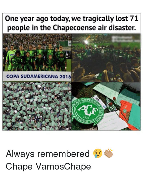 Chapecoense: One year ago today, we tragically lost 71  people in the Chapecoense air disaster.  CAL  COPA SUDAMERICANA 2016  CHAPE Always remembered 😢👏🏽 Chape VamosChape