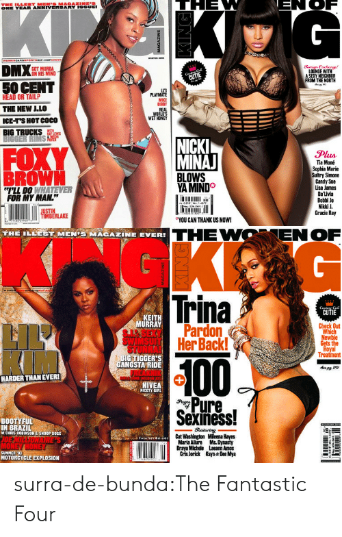 """hayes: ONE YEAR ANNIVERSARY ISSUEI  GOT MURDA  ON HIS MIND  Soreign Exchange!  LOUNGE WITH  A SEXY NEIGHBOR  FROM THE NORTH  50 CENT  HEAD OR TAILP  THE NEW LLO  ICE-T'S HOT COCO  BIG TRUCKS  LL'S  PLAYMATE  MIKE  BIBBY  REAL  WORLD'S  WET HONEY  FOXY  BROWN  NICK  MINA  Plus  Tia Moné  Sophia Marie  Sultry Simone  Candy Sue  Lisa James  Da'Livia  Bobbi Jo  Nikki J  Gracie Ray  YA MIND  LL DO WHATEVER  FOR MY MAN.""""  0  ○YOU CAN THANK US NOW!  IMBERLAKE  THE ILEEST MENİ MAGAZINE EVER!  THEWOENOF  Trina  CUTIE  Cal  KEIT  URRAY  Check Out  Pardon  HerBack!  Which  Gets the  Treatment  BIG TIGGER'S  GANGSTA RIDE  100  HARDER THANEVER!  NIVEA  NICETY GIRL  Pure,  Sexiness!  BOOTYFUL  IN BRAZIL  W CHRIS ROBINSON&SNOOP DOGG  Cat Washington Mileena Hayes  Maria Alure Ms. Dynasty  Draya Michele Laeann Amos  Cris Jorick Ksyn Dee Mya  SUMMER :03  MOTORCYCLE EXPLOSION surra-de-bunda:The Fantastic Four"""