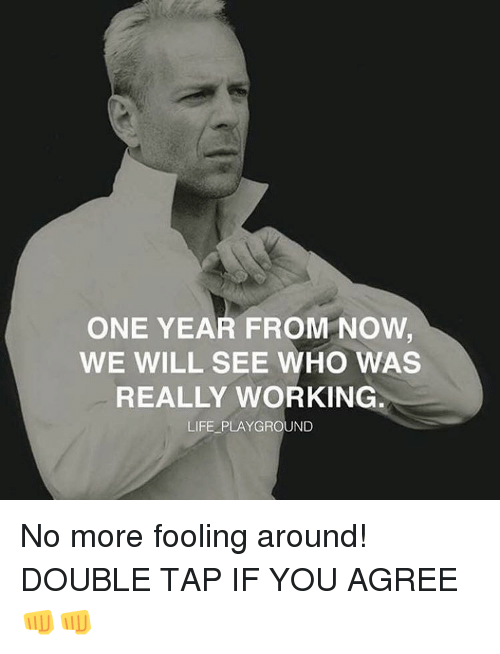 Work Life: ONE YEAR FROM NOW  WE WILL SEE WHO WAS  REALLY WORKING  LIFE PLAYGROUND No more fooling around! DOUBLE TAP IF YOU AGREE 👊👊