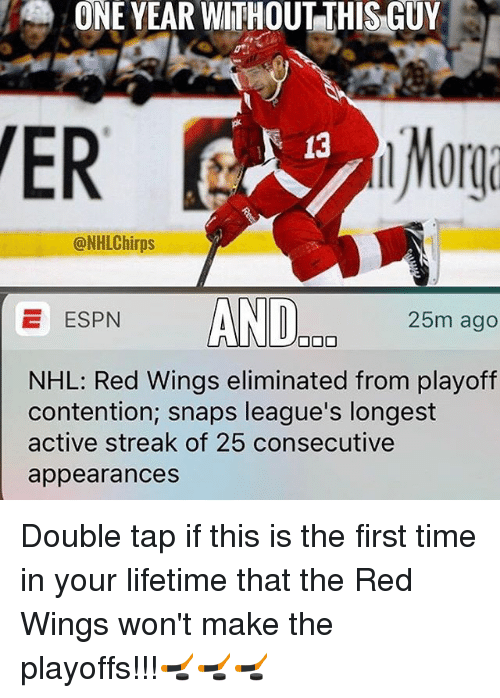 Espn, Memes, and National Hockey League (NHL): ONE YEAR WITHOUT THIS GUY  ER  @NHLChirps  E ESPN  AND  DO 25m ago  NHL: Red Wings eliminated from playoff  contention, snaps league's longest  active streak of 25 consecutive  appearances Double tap if this is the first time in your lifetime that the Red Wings won't make the playoffs!!!🏒🏒🏒