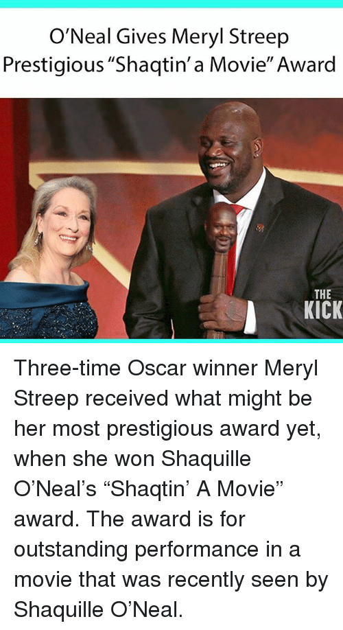 """Memes, Meryl Streep, and Movie: O'Neal Gives Meryl Streep  Prestigious """"Shaqtin' a Movie"""" Award  THE  KICK Three-time Oscar winner Meryl Streep received what might be her most prestigious award yet, when she won Shaquille O'Neal's """"Shaqtin' A Movie"""" award. The award is for outstanding performance in a movie that was recently seen by Shaquille O'Neal."""