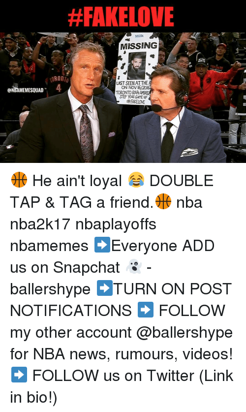 Nba, Add, and Step: ONEAMEMESQUAD  #FAKELOVE  Milk  MISSING  LAST SEEN ATTHE  ON NOV 16/201  TORONTO RAPs  STEP YOUR GAME up 🏀 He ain't loyal 😂 DOUBLE TAP & TAG a friend.🏀 nba nba2k17 nbaplayoffs nbamemes ➡Everyone ADD us on Snapchat 👻 - ballershype ➡TURN ON POST NOTIFICATIONS ➡ FOLLOW my other account @ballershype for NBA news, rumours, videos! ➡ FOLLOW us on Twitter (Link in bio!)