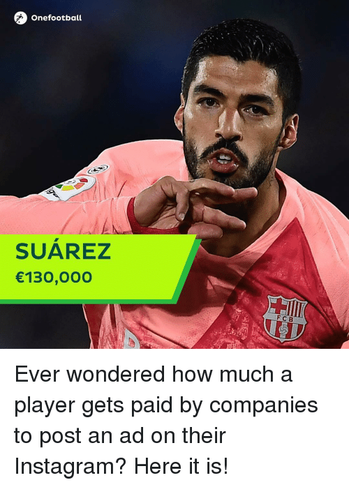 Instagram, Memes, and 🤖: Onefootball  SUAREZ  130,00O  FCB Ever wondered how much a player gets paid by companies to post an ad on their Instagram? Here it is!