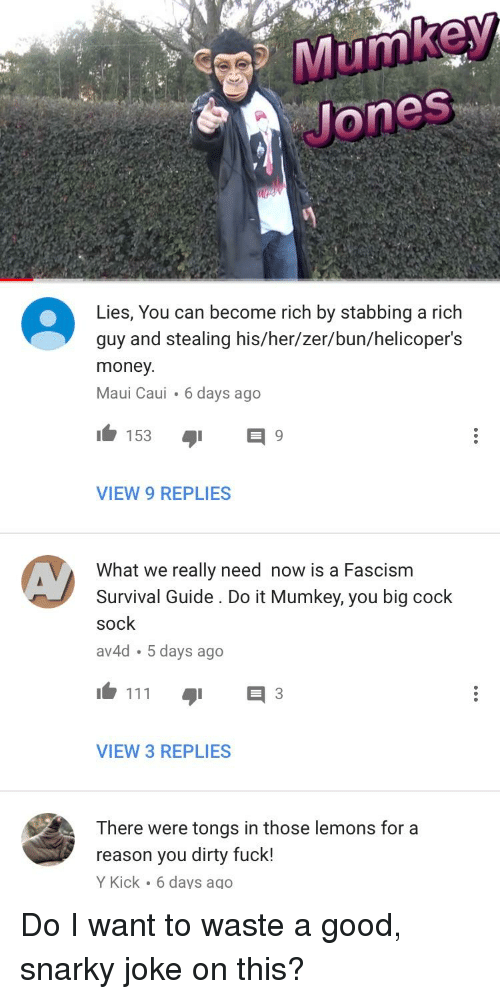 Money, Dirty, and Fuck: ones  Lies, You can become rich by stabbing a rich  guy and stealing his/her/zer/bun/helicoper's  money  Maui Caui 6 days ago  VIEW 9 REPLIES  What we really need now is a Fascism  Survival Guide. Do it Mumkey, you big cock  sock  av4d 5 days ago  111  日3  VIEW 3 REPLIES  There were tongs in those lemons for a  reason you dirty fuck!  Y Kick 6 days ago