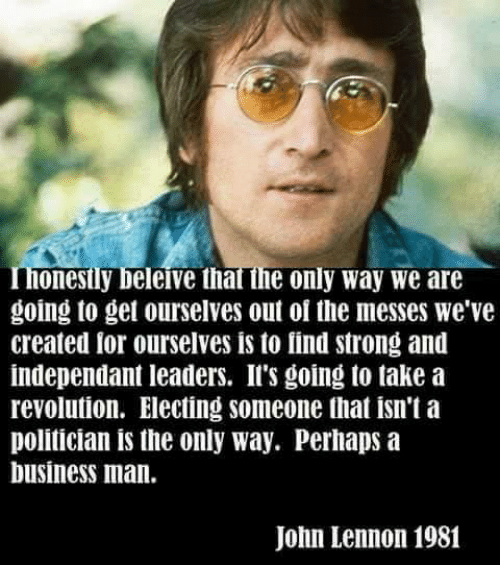 ils: onesily beleive that the only way we are  going to get ourselves out of the messes we've  created lor ourselves is to find strong and  independant leaders. Il's going to take a  revolution. Electing someone that isn't a  politician is the only way. Perhaps a  business man.  John Lennon 1981