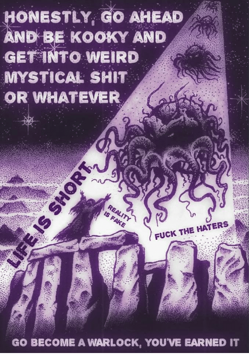 mystical: ONESTLY, GO AHEAD  ND BE KOOKY AND  GET INTO WEIRD  MYSTICAL SHIT  OR WHATEVER  FUCK THE HATERS  GO BECOME A WARLOCK, YOU'VE EARNED IT