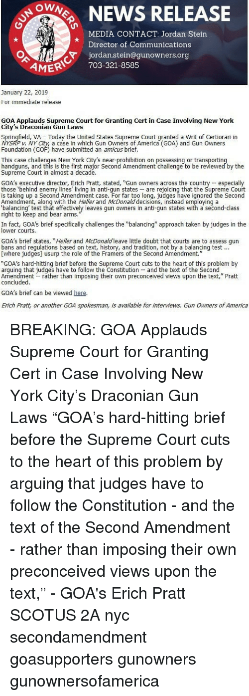 "assess: ONEWS RELEASE  MEDIA CONTACT: Jordan Stein  Director of Communications  jordan.stein@gunowners.org  AMER 703-321-8585  January 22, 2019  For immediate release  GOA Applauds Supreme Court for Granting Cert in Case Involving New York  City's Draconian Gun Laws  Springfield, VA  Today the United States Supreme Court qranted a Writ of Certiorari in  P v. NY City, a case in which Gun Owners of America (GOA) and Gun Owners  Foundation (GOF) have submitted an amicus brief.  This case challenges New York City's near-prohibition on possessing or transportin  handguns, and this is the first major Second Amendment challenge to be reviewed by the  Supreme Court in almost a decade.  GOA's executive director, Erich Pratt, stated, ""Gun owners across the country especialy  those behind enemy lines living in anti-qun states are rejoicing that the Supreme Court  is taking up a Second Amendment case. For far too long, judges have ignored the Second  Amendment, along with the Heller and McDonald decisions, instead employing a  alancing' test that effectively leaves gun owners in anti-gun states with a second-class  right to keep and bear arms  In fact, GOA's brief specfically challenges the ""balancing"" approach taken by judges in the  lower courts  GOA's brief states, ""Heller and McDonaldleave little doubt that courts are to assess qun  Ewhere judges] usurp the role of the Framers of the Second Amendment.  ""GOA's hard-hitting brief before the Supreme Court cuts to the heart of this problem by  arguing that judges have to follow the Constitution and the text of the Second  Amendment rather than imposing their own preconceived views upon the text,"" Pratt  concluded.  GOA's brief can be viewed here  Erich Pratt, or another GOA spokesman, is available for interviews. Gun Owners of America BREAKING: GOA Applauds Supreme Court for Granting Cert in Case Involving New York City's Draconian Gun Laws ""GOA's hard-hitting brief before the Supreme Court cuts to the heart of this problem by arguing that judges have to follow the Constitution - and the text of the Second Amendment - rather than imposing their own preconceived views upon the text,"" - GOA's Erich Pratt SCOTUS 2A nyc secondamendment goasupporters gunowners gunownersofamerica"