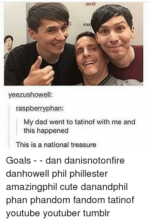 Memes, 🤖, and Dads: ONFITE  yeezushowell:  raspberry phan:  My dad went to tatinof with me and  this happened  This is a national treasure Goals - - dan danisnotonfire danhowell phil phillester amazingphil cute danandphil phan phandom fandom tatinof youtube youtuber tumblr