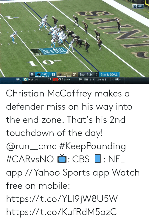 cle: ONFL  2ND &GOAL  07  ON  (8-2)  18  31 3RD 1:34  CAR  (5-5)  7  2ND & GOAL  Ju49  CLE (4-6)  MIA (2-8)  17  28 4TH 12:16  NFL  2nd & 2 Christian McCaffrey makes a defender miss on his way into the end zone. That's his 2nd touchdown of the day! @run__cmc #KeepPounding #CARvsNO  📺: CBS 📱: NFL app // Yahoo Sports app Watch free on mobile: https://t.co/YLI9jW8U5W https://t.co/KufRdM5azC