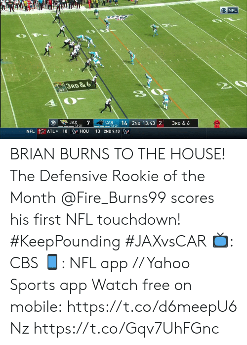 jax: ONFL  3RD&6  20  :02  JAX  7  (2-2)  CAR  (2-2)  14 2ND 13:43 2  3RD & 6  NFL ATL  100 HOU  13 2ND 9:10 BRIAN BURNS TO THE HOUSE! The Defensive Rookie of the Month @Fire_Burns99 scores his first NFL touchdown! #KeepPounding #JAXvsCAR  📺: CBS 📱: NFL app // Yahoo Sports app Watch free on mobile:https://t.co/d6meepU6Nz https://t.co/Gqv7UhFGnc