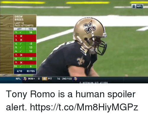 Tony Romo: ONFL  DREW  BREES  LAST 10  PASS ATTEMPTS  ATT  YDS  16  -2  5. 13  12  6.  8.  38  10.  6/10 83 YDS  NFL MIN. 0E1  PIT 142ND 9:03 Tony Romo is a human spoiler alert. https://t.co/Mm8HiyMGPz