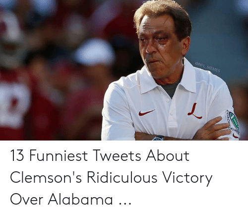 13 Funniest: ONFL MEMES 13 Funniest Tweets About Clemson's Ridiculous Victory Over Alabama ...