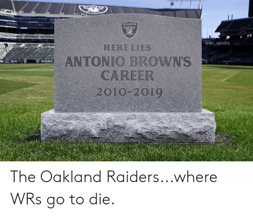 Oakland Raiders: ONFL MEMES  HERE LIES  ANTONIO BROWNS  CAREER  2010 2019 The Oakland Raiders...where WRs go to die.