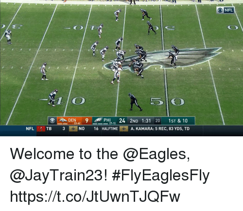 Philadelphia Eagles, Memes, and Nfl: ONFL  OT  DEN-4) 9 -ePH17-11 24 2ND 1:31 20 1st& 10  NO 16 HALFTIMEA. KAMARA: 5 REC, 83 YDS, TD  NFL TB 3 Welcome to the @Eagles, @JayTrain23! #FlyEaglesFly https://t.co/JtUwnTJQFw