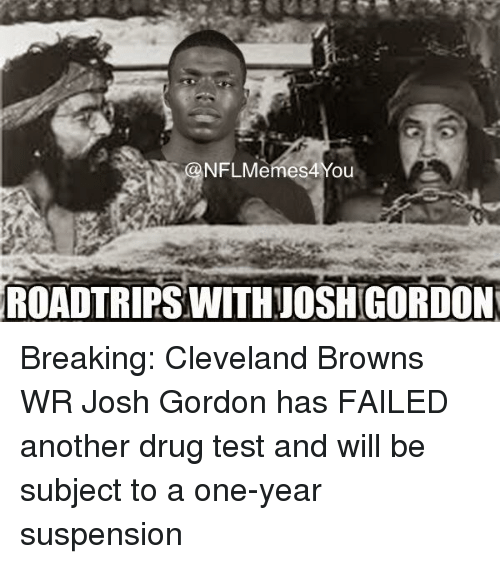 Cleveland Browns, Nfl, and Browns: ONFLMemes4 You  ROADTRIPSWITHAJOSHIGORDON Breaking: Cleveland Browns WR Josh Gordon has FAILED another drug test and will be subject to a one-year suspension