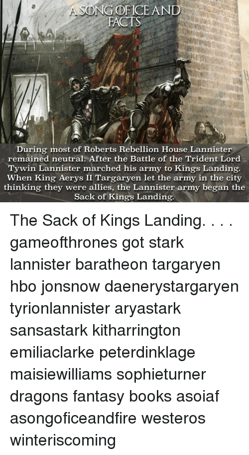 Hbo, Memes, and Army: ONG DETCE AND  FACTS  During most of Roberts Rebellion House Lannister  remained neutral. After the Battle of the Trident Lord  Tywin Lannister marched his army to Kings Landing.  when King Aerys II Targaryen let the army in the city  thinking they were allies, the Lannister army began the  Sack of Kings Landing. The Sack of Kings Landing. . . . gameofthrones got stark lannister baratheon targaryen hbo jonsnow daenerystargaryen tyrionlannister aryastark sansastark kitharrington emiliaclarke peterdinklage maisiewilliams sophieturner dragons fantasy books asoiaf asongoficeandfire westeros winteriscoming