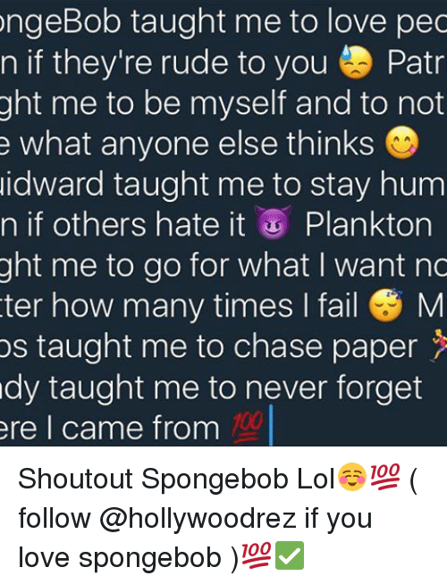 Be Myself: ongeBob taught me to love pec  n if they're rude to you Patr  ght me to be myself and to not  e what anyone else thinks  idward taught me to stay hum  n if others hate it  Plankton  ght me to go for what I want nc  ter how many times I fail M  os taught me to chase paper  dy taught me to never forget  ere I came from Shoutout Spongebob Lol☺️💯 ( follow @hollywoodrez if you love spongebob )💯✅