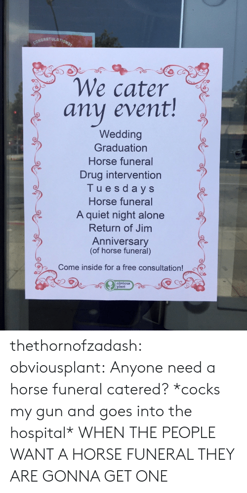 cocks: ONGRATULATION  We cater  any event!  Wedding  Graduation  Horse funeral  Drug intervention  Tuesdays  Horse funeral  A quiet night alone  Return of Jim  Anniversary  (of horse funeral)  Come inside for a free consultation!  Obvious  plant thethornofzadash: obviousplant: Anyone need a horse funeral catered? *cocks my gun and goes into the hospital* WHEN THE PEOPLE WANT A HORSE FUNERAL THEY ARE GONNA GET ONE