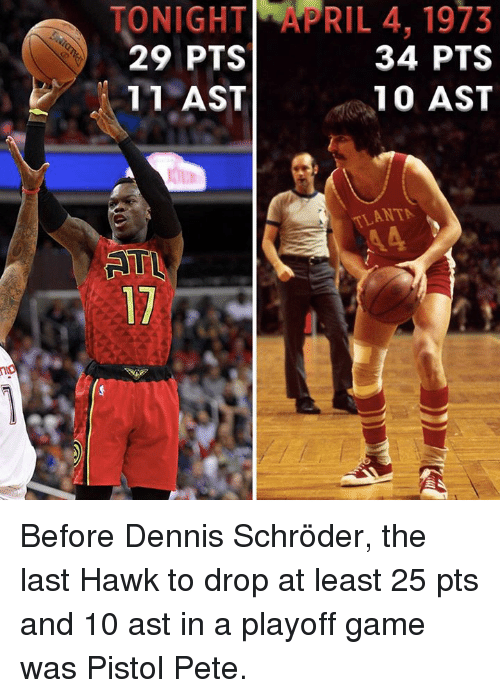 Peted: ONIGHT_yPRIL 4, 1973  29 PTS  34 PTS  11 AST  10 AST  ANTA  3ST  7TS  9PA  40  31  TST  HTS  GPA  N91  02 1 Before Dennis Schröder, the last Hawk to drop at least 25 pts and 10 ast in a playoff game was Pistol Pete.