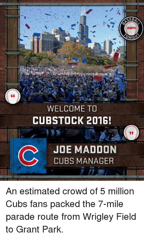 Wrigley: ONIGYS  WELCOME TO  CUBSTOCK 2016!  C JOE MADDON  CUBS MANAGER An estimated crowd of 5 million Cubs fans packed the 7-mile parade route from Wrigley Field to Grant Park.