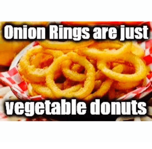 Onion Ring: Onion Rings are just  vegetable donuts