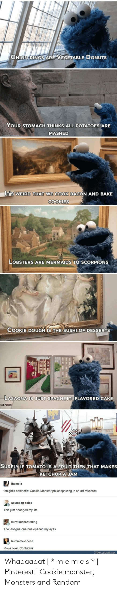 cookie monster: ONION-RINGS ARE VEGETABLE DONUTS  YOUR STOMACH THINKS ALL POTATOES ARE  MASHED  UT'S WEIRD THAT WE COOK BACON AND BAKE  COOKIES  LOBSTERS ARE MERMAIDS TO SCORPIONS  COOKIE DOUGH IS THE SUSHI OF DESSERTS  1I  C1  LASAGNA IS JUST SPAGHETTI FLAVORED CAKE  VATORS  SURELY IF TOMATO IS A FRUIT THEN THAT MAKES  KETCHUP A JAM  SURELYIF TOMATO IS A FRUIT THEN THAT MAKES  jhameia  tonight's aesthetic: Cookie Monster philosophizing in an art museum  scumbag-solas  This just changed my life  kurotsuchi-sterling  The lasagne one has opened my eyes  la-femme-noelle  Move over, Confucius  STRANGEBEAVER.con Whaaaaaat | * m e m e s * | Pinterest | Cookie monster, Monsters and Random