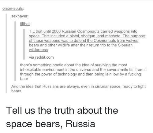 lain: onion-souls:  sexhaver  tilthat:  TIL that until 2006 Russian Cosmonauts carried weapons into  space. This included a pistol, shotgun, and machete. The purpose  of these weapons was to defend the Cosmonauts from wolves,  bears and other wildlife after their return trip to the Siberian  wilderness  via reddit.com  there's something poetic about the idea of surviving the most  inhospitable environment in the universe and the several-mile fall from it  through the power of technology and then being lain low by a fucking  bear  And the idea that Russians are always, even in cislunar space, ready to fight  bears Tell us the truth about the space bears, Russia
