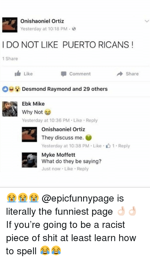 Memes, Shit, and How To: Onishaoniel Ortiz  Yesterday at 10:18 PM-  I DO NOT LIKE PUERTO RICANS!  1 Share  1 Like  甲comment  Share  .ei Desmond Raymond and 29 others  Ebk Mike  Why Not  Yesterday at 10:36 PM Like Reply  Onishaoniel Ortiz  They discuss me.  Yesterday at 10:38 PM . Like .  Myke Moffett  What do they be saying?  Just now Like Reply  1-Reply 😭😭😭 @epicfunnypage is literally the funniest page 👌🏻👌🏻 If you're going to be a racist piece of shit at least learn how to spell 😂😂