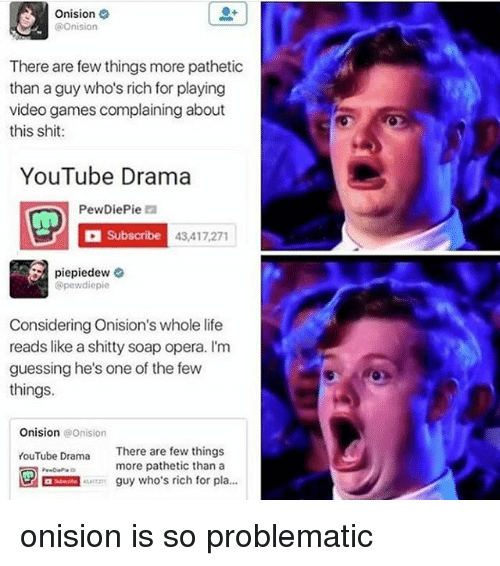 Life, Memes, and Shit: Onision  @Onision  C There are few things more pathetic  than a guy who's rich for playing  video games complaining about  this shit  YouTube Drama  PewDiePie  D Subscribe 43,417,271  piepiedew  @pewdiepie  Considering Onision's whole life  reads like a shitty soap opera. I'm  guessing he's one of the few  things.  Onision Onision  YouTube Drama There are few things  more pathetic than a  guy who's rich for pla onision is so problematic