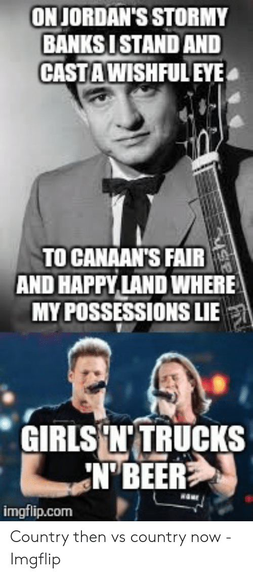 Country Music Memes: ONJORDAN'S STORMY  BANKS ISTAND AND  CASTA WISHFUL EYE  TO CANAAN'S FAIR  AND HAPPY LAND WHERE  MY POSSESSIONS LIE  GIRLS'N'TRUCKS  N BEER  imgflip.com Country then vs country now - Imgflip
