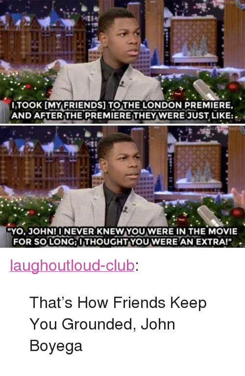 """John Boyega: ONL  LTOOK [MYFRIENDS] TOTHE LONDON PREMIERE,  AND AFTER THE PREMIERETHEY WERE JUST LIKE:  YO, JOHN!INEVER KNEWYOU WERE IN THE MOVIE  FOR SO LONG: I THOUGHT-YOU WERE AN EXTRA!"""" . <p><a href=""""http://laughoutloud-club.tumblr.com/post/167654669944/thats-how-friends-keep-you-grounded-john-boyega"""" class=""""tumblr_blog"""">laughoutloud-club</a>:</p>  <blockquote><p>That's How Friends Keep You Grounded, John Boyega</p></blockquote>"""