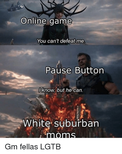 Memes, Moms, and Game: Online game  You can't defeat me.  Pause Button  I know, but he can  White suburban  moms Gm fellas LGTB