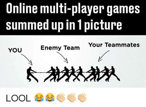 Memes, Games, and 🤖: Online multi-player games  summed up in 1 picture  Your Teammates  YOU  Enemy Team LOOL 😂😂👏🏼👏🏼👏🏼