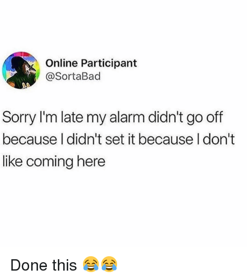 Memes, Sorry, and Alarm: Online Participant  @SortaBad  Sorry I'm late my alarm didn't go off  because I didn't set it because l don't  like coming here Done this 😂😂