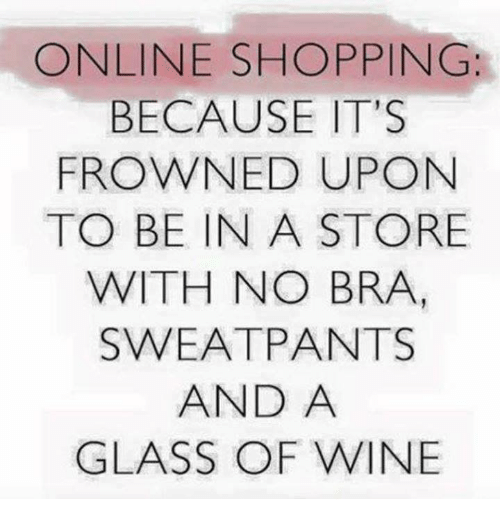 Frowned: ONLINE SHOPPING:  BECAUSE IT'S  FROWNED UPON  TO BE IN A STORE  WITH NO BRA,  SWEATPANTS  AND A  GLASS OF WINE