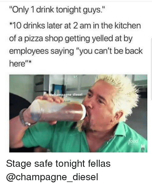 "Pizza, Champagne, and Diesel: Only 1 drink tonight guys.""  *10 drinks later at 2 am in the kitchen  of a pizza shop getting yelled at by  employees saying ""you can't be back  here""*  ampagne diesel Stage safe tonight fellas @champagne_diesel"