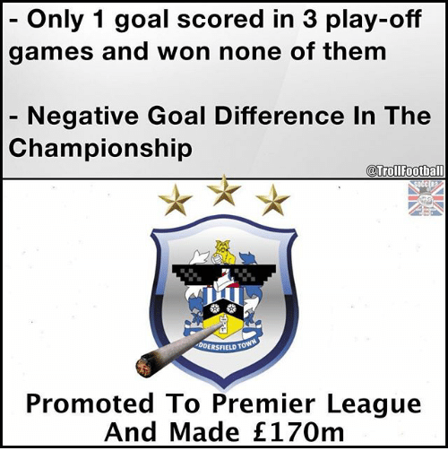 Memes, Premier League, and Games: Only 1 goal scored in 3 play-off  games and won none of them  Negative Goal Difference In The  Championship  @TrollFootball  DDERSFIELDT  Promoted To Premier League  And Made E170m