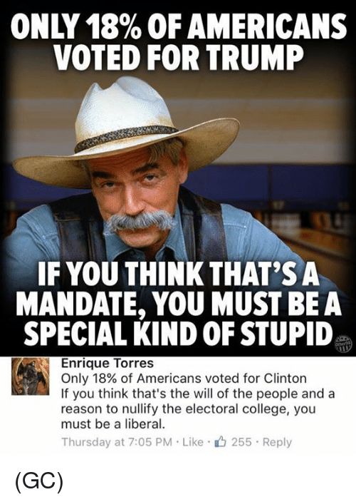 Mandation: ONLY 18% OF AMERICANS  VOTED FOR TRUMP  IF YOU THINK THAT'S A  MANDATE, YOU MUST BE A  SPECIAL KINDOFSTUPID  Enrique Torres  Only 18% of Americans voted for Clinton  If you think that's the will of the people and a  reason to nullify the electoral college, you  must be a liberal.  Thursday at 7:05 PM Like 255 Reply (GC)