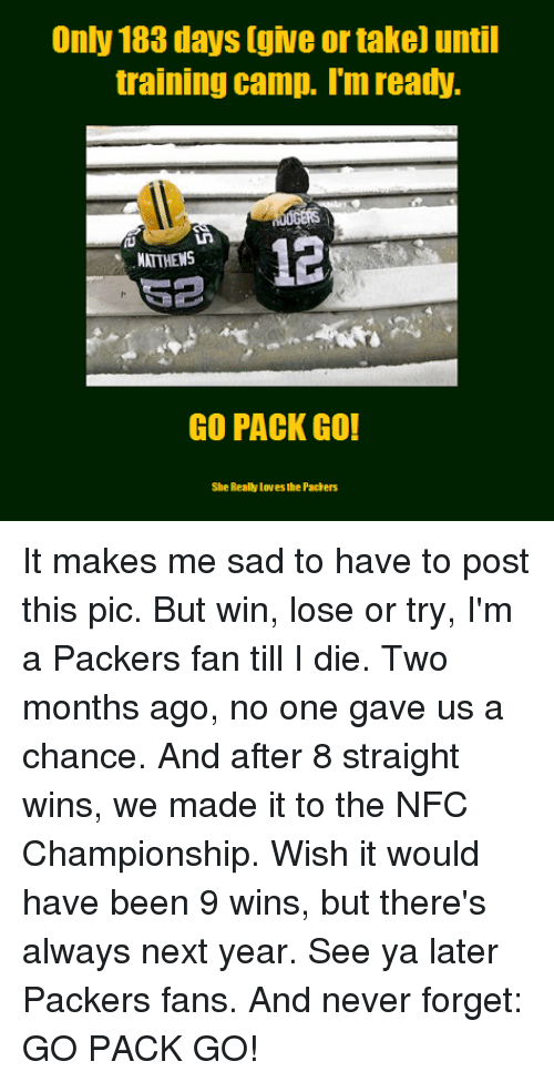 Packer Fans: Only 183 days [give or take) until  training camp. Im ready.  12  MATTHEWS  GO PACK GO!  She Really Loves he Pachers It makes me sad to have to post this pic. But win, lose or try, I'm a Packers fan till I die. Two months ago, no one gave us a chance. And after 8 straight wins, we made it to the NFC Championship. Wish it would have been 9 wins, but there's always next year. See ya later Packers fans. And never forget: GO PACK GO!