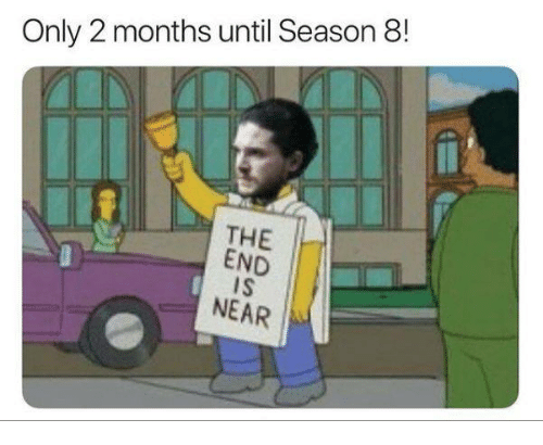 the end is near: Only 2 months until Season 8  THE  END  IS  NEAR