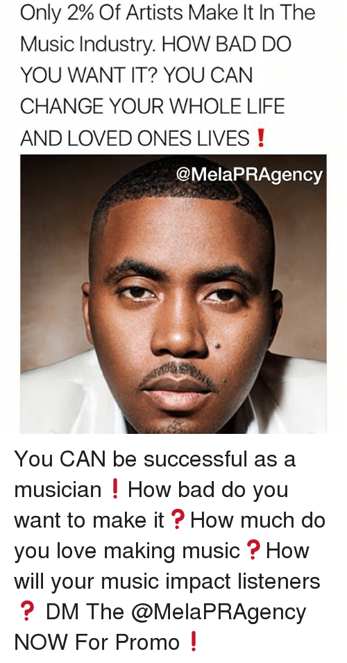 Bad, Life, and Love: Only 2% Of Artists Make It In The  Music Industry. HOW BAD DO  YOU WANT IT? YOU CAN  CHANGE YOUR WHOLE LIFE  AND LOVED ONES LIVES!  @MelaPRAgency You CAN be successful as a musician❗️How bad do you want to make it❓How much do you love making music❓How will your music impact listeners❓ DM The @MelaPRAgency NOW For Promo❗️