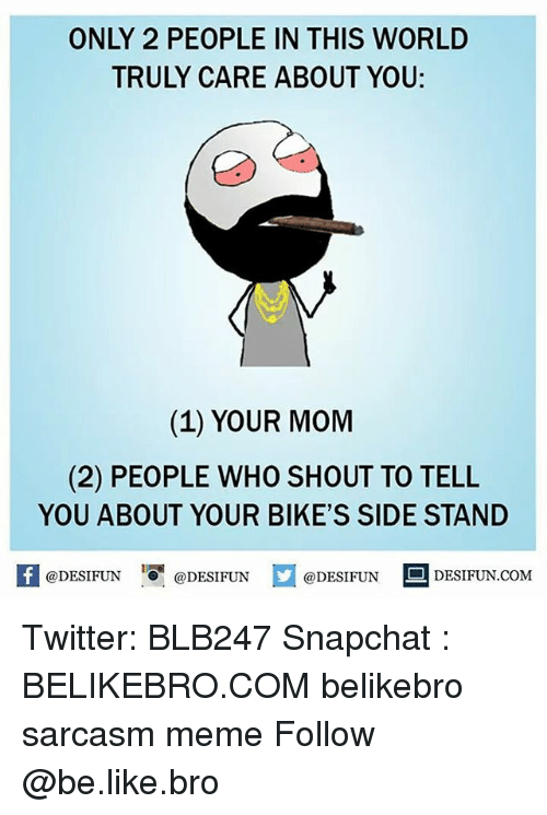 Be Like, Meme, and Memes: ONLY 2 PEOPLE IN THIS WORLD  TRULY CARE ABOUT YOU:  (1) YOUR MOM  (2) PEOPLE WHO SHOUT TO TELL  YOU ABOUT YOUR BIKE'S SIDE STAND  @DESIFUN 10 @DESIFUN  DESIFUN.COMM Twitter: BLB247 Snapchat : BELIKEBRO.COM belikebro sarcasm meme Follow @be.like.bro