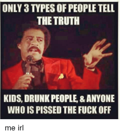 Tell The Truth: ONLY 3 TYPES OF PEOPLE TELL  THE TRUTH  KIDS, DRUNK PEOPLE,&ANYONE  WHO IS PISSED THE FUCK OFF me irl